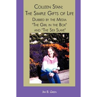 Colleen Stan: The Simple Gifts of Life: Dubbed by the Media the Girl in the Box and the Sex Slave (BOK)