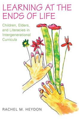 Learning at the Ends of Life: Children, Elders, and Literacies in Intergenerational Curricula (BOK)