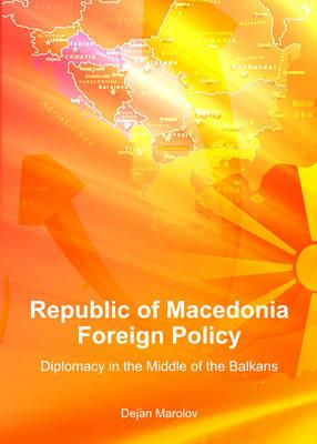 Republic of Macedonia Foreign Policy: Diplomacy in the Middle of the Balkans (BOK)