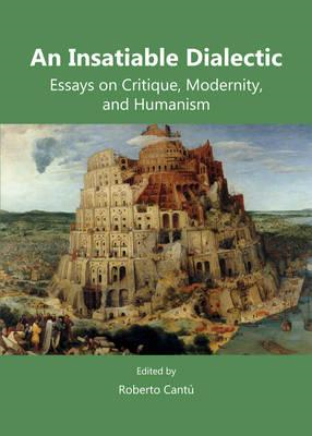 An Insatiable Dialectic: Essays on Critique, Modernity, and Humanism (BOK)