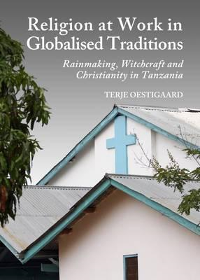Religion at Work in Globalised Traditions: Rainmaking, Witchcraft and Christianity in Tanzania (BOK)