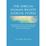The African Human Rights Judicial System: Streamlining Structures and Domestication Mechanisms Viewe (BOK)