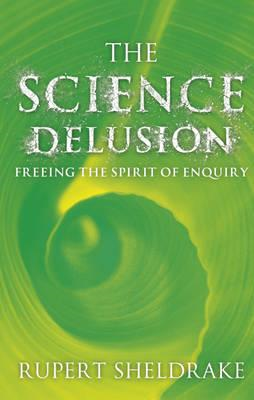 The Science Delusion: Feeling the Spirit of Enquiry (BOK)
