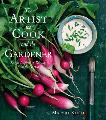 The Artist, The Cook and The Gardener: Recipes Inspired by Painting from the Garden (BOK)