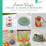 Aimee Ray's Sweet & Simple Jewelry: 12 Designers, 10 Techniques & 32 Projects to Make (BOK)