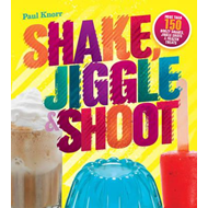 Shake, Jiggle & Shoot: More Than 150 Boozy Shakes, Jiggle Shots & Frozen Treats (BOK)