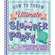 How to Throw the Ultimate Slumber Party (BOK)