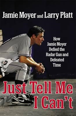 Just Tell Me I Can't: How Jamie Moyer Defied the Radar Gun and Defeated Time (BOK)