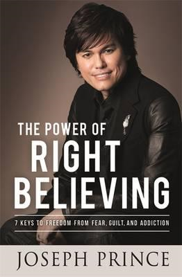 The Power of Right Believing: 7 Keys to Freedom from Fear, Guilt and Addiction (BOK)