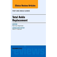 Total Ankle Replacement, An Issue of Foot and Ankle Clinics (BOK)
