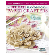 The Ultimate Handbook for Paper Crafters: Over 1,000 Projects, Tips, Tools, & Techniques (BOK)