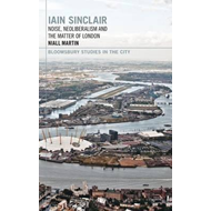 Iain Sinclair: Noise, Neoliberalism and the Matter of London (BOK)