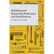 Building and Repairing Bookcases and Bookshelves - A Guide f (BOK)