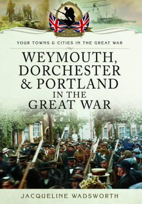 Weymouth, Dorchester & Portland in the Great War (BOK)