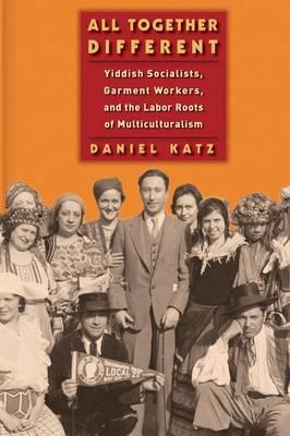 All Together Different: Yiddish Socialists, Garment Workers, and the Labor Roots of Multiculturalism (BOK)