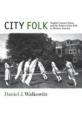 City Folk: English Country Dance and the Politics of the Folk in Modern America (BOK)
