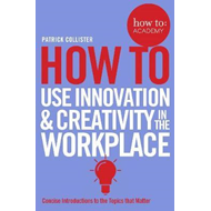 How to: Use Innovation and Creativity in the Workplace (BOK)