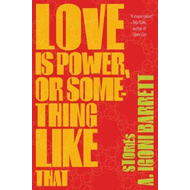 Love Is Power, or Something Like That: Stories (BOK)