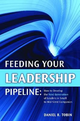 Feeding Your Leadership Pipeline: How to Develop the Next Generation of Leaders in Small to Mid-size (BOK)