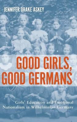 Good Girls, Good Germans: Girls' Education and Emotional Nationalism in Wilhelminian Germany (BOK)