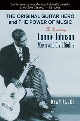 The Original Guitar Hero and the Power of Music: The Legendary Lonnie Johnson, Music, and Civil Righ (BOK)