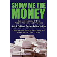 Show Me the Money: How to Determine ROI in People, Projects, and Programs (BOK)