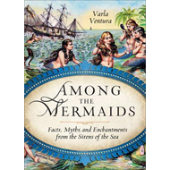 Among the Mermaids: Facts, Myths, and Enchantments from the Sirens of the Sea (BOK)