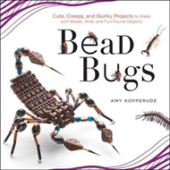 Bead Bugs: Cute, Creepy, and Quirky Projects to Make with Beads, Wire, and Fun Found Objects (BOK)