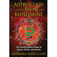 Astrology and the Rising of Kundalini: The Transformative Power of Saturn, Chiron, and Uranus (BOK)