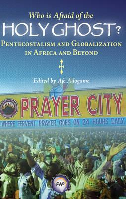 Who is Afraid of the Holy Ghost?: Pentecostalism and Globalization in Africa and Beyond (BOK)