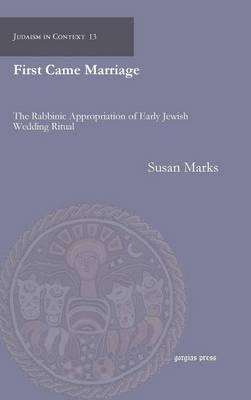 First Came Marriage: The Rabbinic Appropriation of Early Jewish Wedding Ritual (BOK)