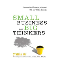 Small Business for Big Thinkers: Unconventional Strategies to Connect With and Win Big Business (BOK)