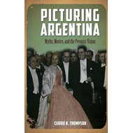 Picturing Argentina: Myths, Movies, and the Peronist Vision (BOK)