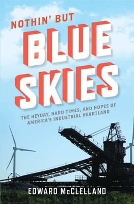 Nothin' But Blue Skies: The Heyday, Hard Times, and Hopes of America's Industrial Heartland (BOK)