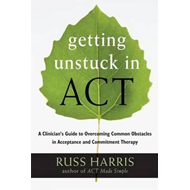 Getting Unstuck in ACT: A Clinician's Guide to Overcoming Common Obstacles in Acceptance and Commitm (BOK)