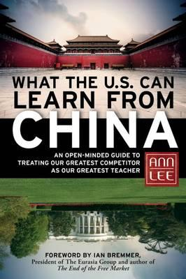 What the U.S. Can Learn from China: An Open-Minded Guide to Treating Our Greatest Competitor as Our (BOK)