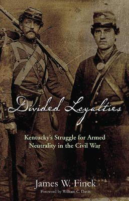 Divided Loyalties: Kentucky's Struggle for Armed Neutrality in the Civil War (BOK)