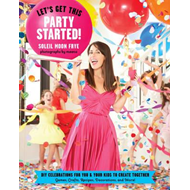 Let's Get This Party Started: Diy Celebrations for You and Your Kids to Create Together (BOK)