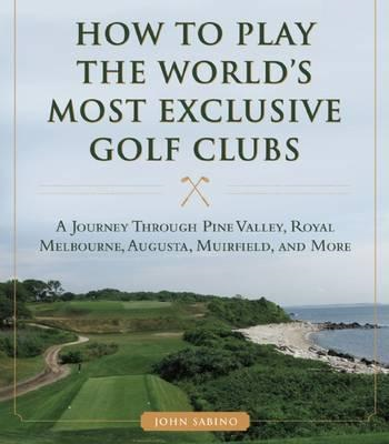 How to Play the World's Most Exclusive Golf Clubs (BOK)