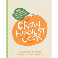 Grow Harvest Cook: 200 Seasonal Recipes from the Ground Up (BOK)