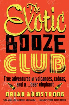 The Exotic Booze Club: True Adventures of Volcanoes, Cobras, and a...Beer Elephant (BOK)