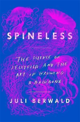 Spineless: The Science of Jellyfish and the Art of Growing a (BOK)