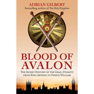 The Blood of Avalon: The Secret History of the Grail Dynasty from King Arthur to Prince William (BOK)