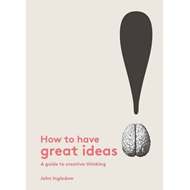 How to Have Great Ideas: A Guide to Creative Thinking and Pr (BOK)