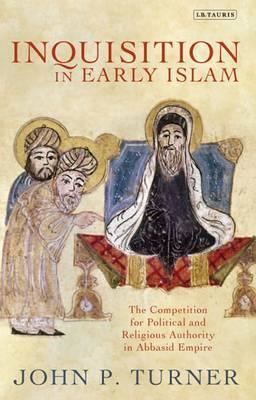Inquisition in Early Islam: The Competition for Political and Religious Authority in the Abbasid Emp (BOK)
