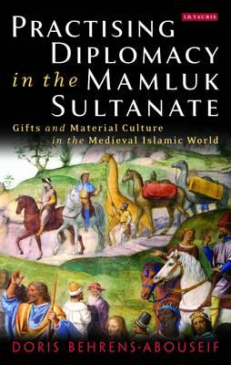 Practising Diplomacy in the Mamluk Sultanate: Gifts and Material Culture in the Medieval Islamic Wor (BOK)