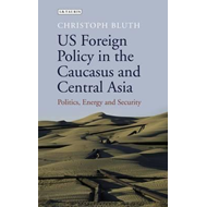 US foreign policy in the caucasus and Central Asia: Politics, energy and security (BOK)