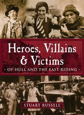 Heroes, Villains & Victims - Of Hull and the East Riding (BOK)