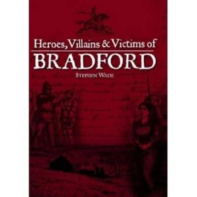 Heroes, Villains & Victims of Bradford (BOK)