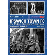 Ipswich Town FC: The 1970s - The Glory Years Begin (BOK)